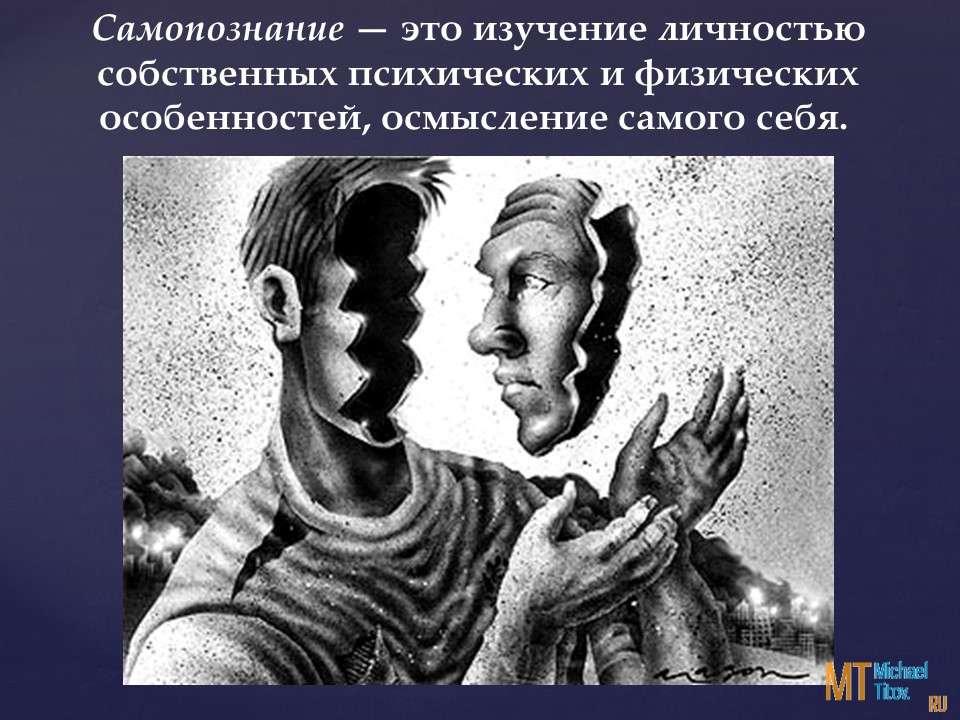 Самопознание — это изучение личностью собственных психических и физических особенностей, осмысление самого себя.