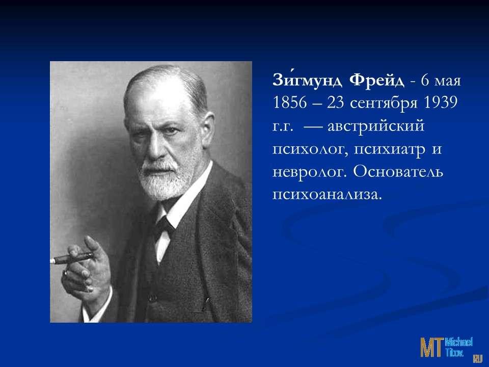 Зи́гмунд Фрейд- 6 мая 1856 – 23 сентября 1939 г.г.  —австрийский психолог, психиатр и невролог. Основатель психоанализа.