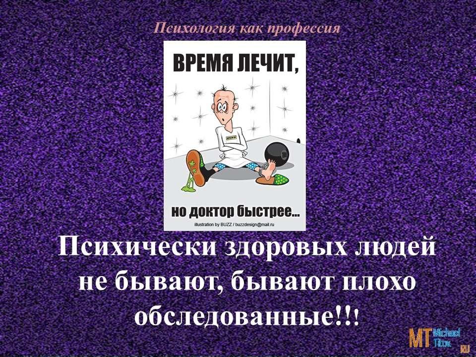 Психически здоровых людей не бывают, бывают плохо обследованные!!!