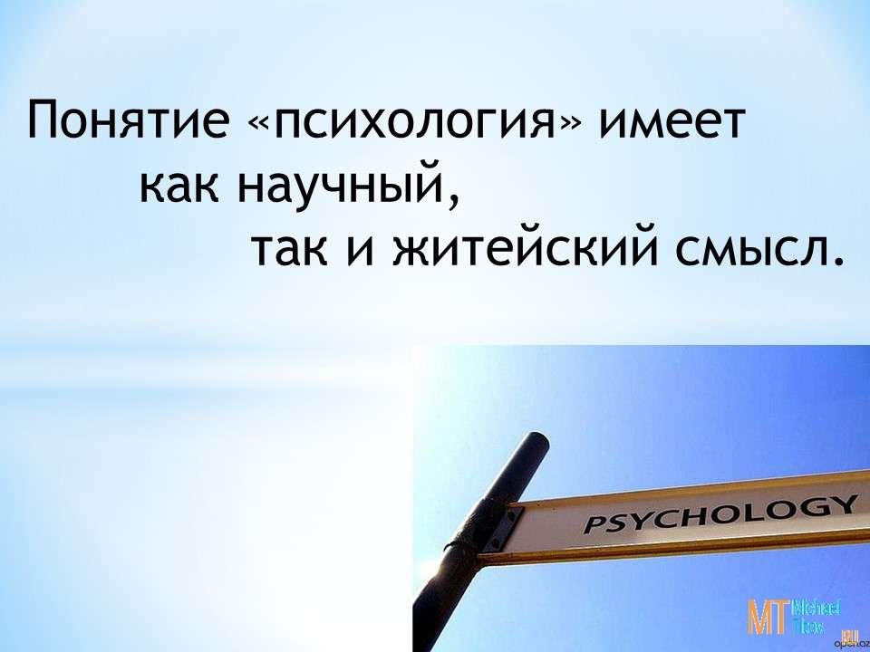 Понятие «психология» имеет как научный, так и житейский смысл.